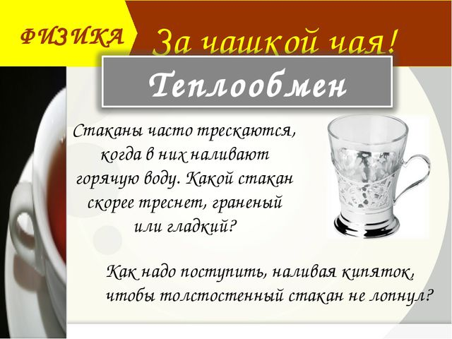 За чашкой чая! ФИЗИКА Стаканы часто трескаются, когда в них наливают горячую...