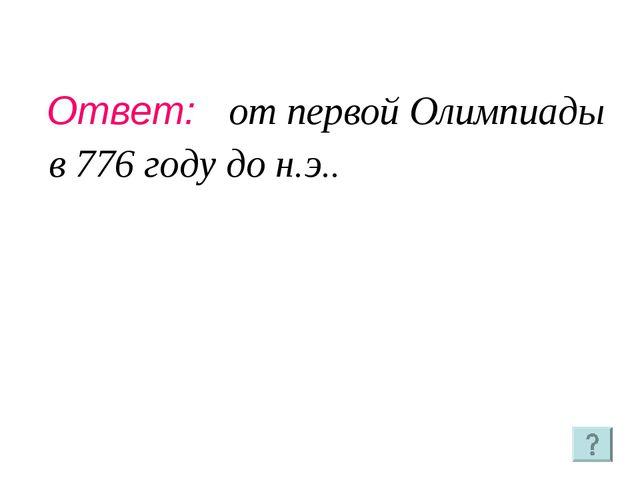 Ответ: от первой Олимпиады в 776 году до н.э..