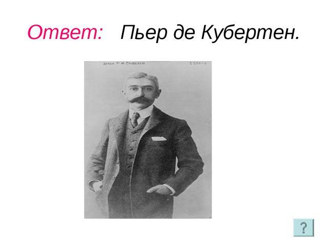 Ответ: Пьер де Кубертен.