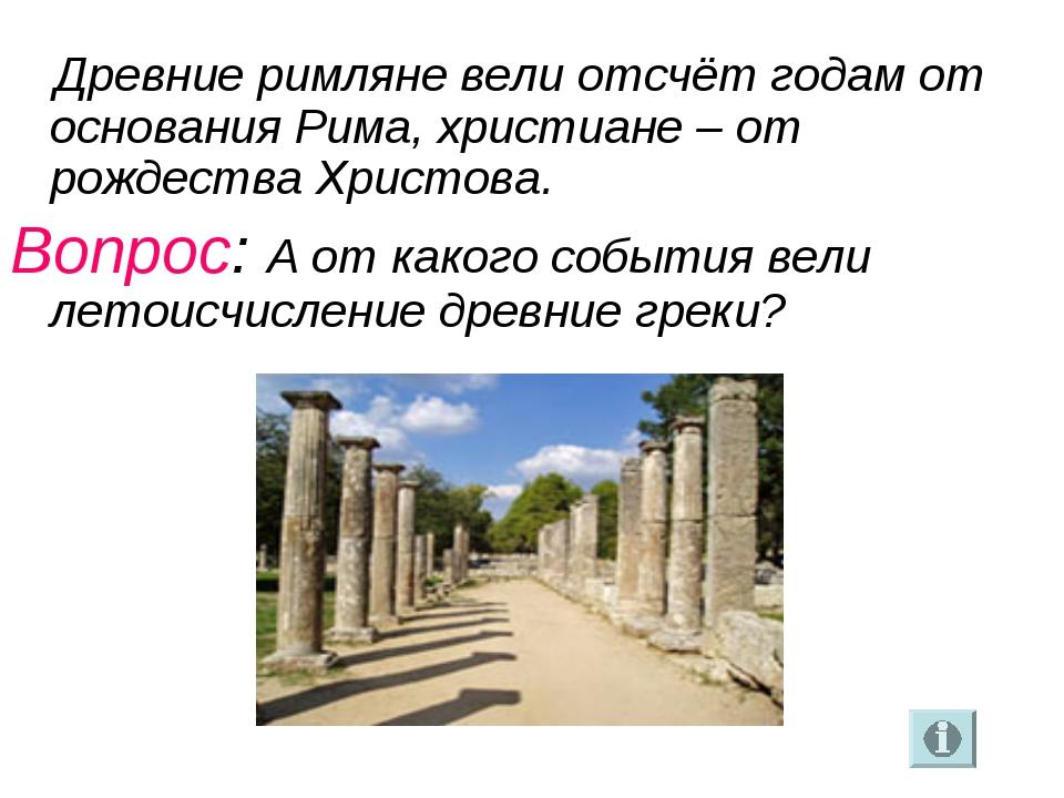 Древние римляне вели отсчёт годам от основания Рима, христиане– от рождеств...