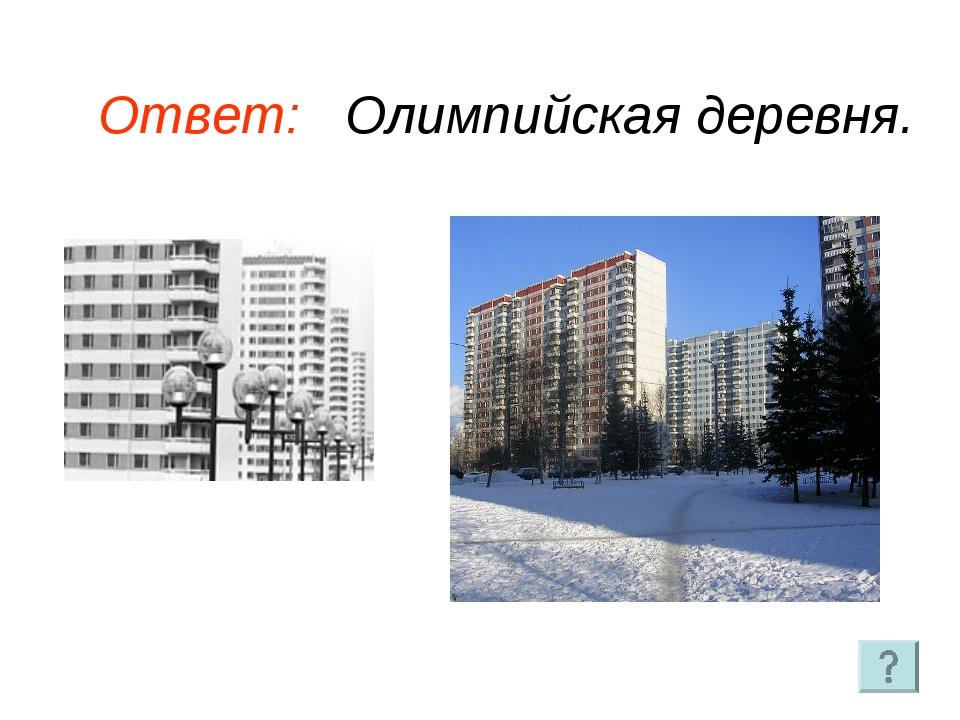 Ответ: Олимпийская деревня.