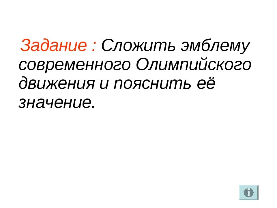 Задание : Сложить эмблему современного Олимпийского движения и пояснить её з...
