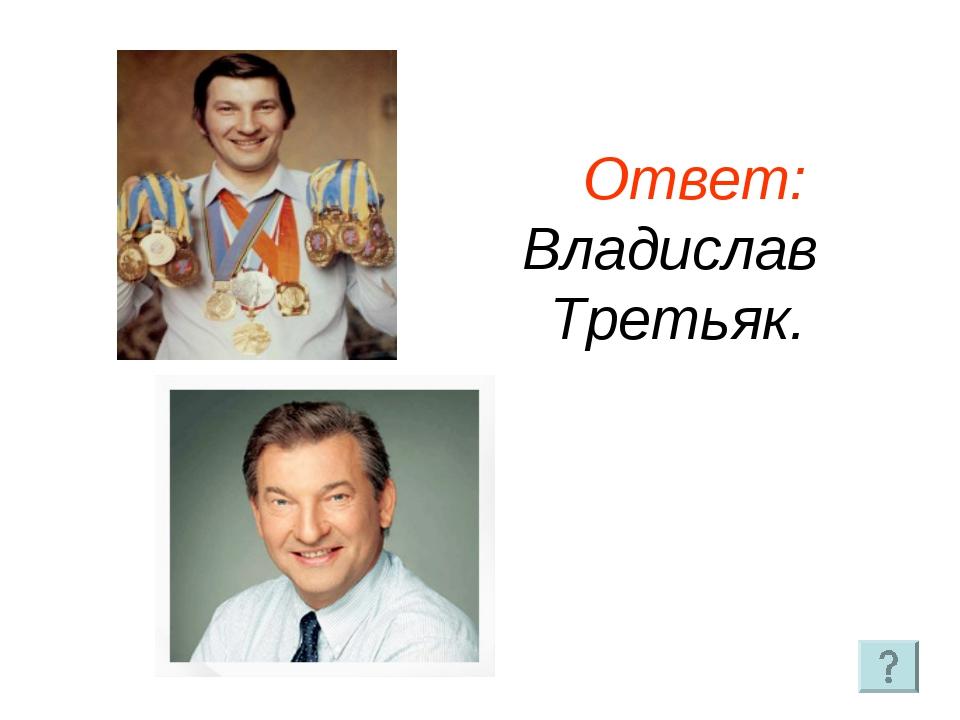Ответ: Владислав Третьяк.