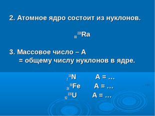 2. Атомное ядро состоит из нуклонов. 88 226Ra 3. Массовое число – А = общему