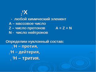 ZAX - любой химический элемент А – массовое число Z – число протонов А = Z +
