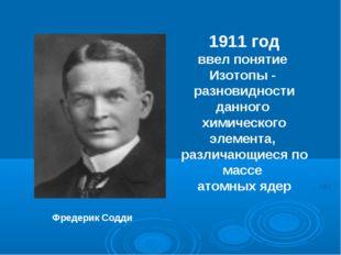 Фредерик Содди 1911 год ввел понятие Изотопы - разновидности данного химическ