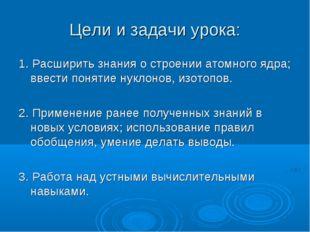Цели и задачи урока: 1. Расширить знания о строении атомного ядра; ввести пон
