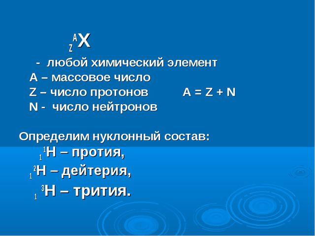 ZAX - любой химический элемент А – массовое число Z – число протонов А = Z +...