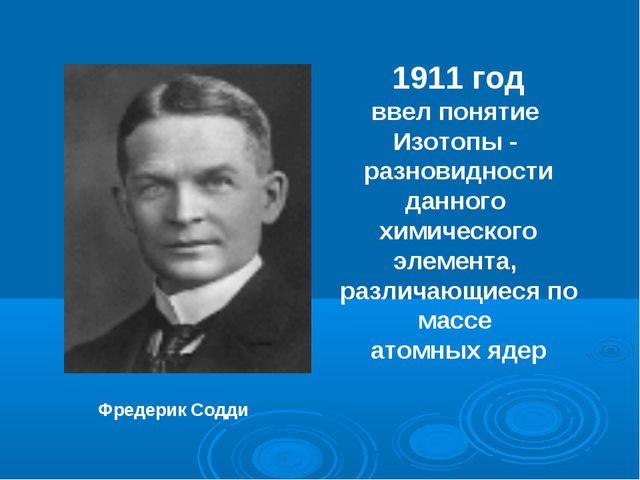 Фредерик Содди 1911 год ввел понятие Изотопы - разновидности данного химическ...