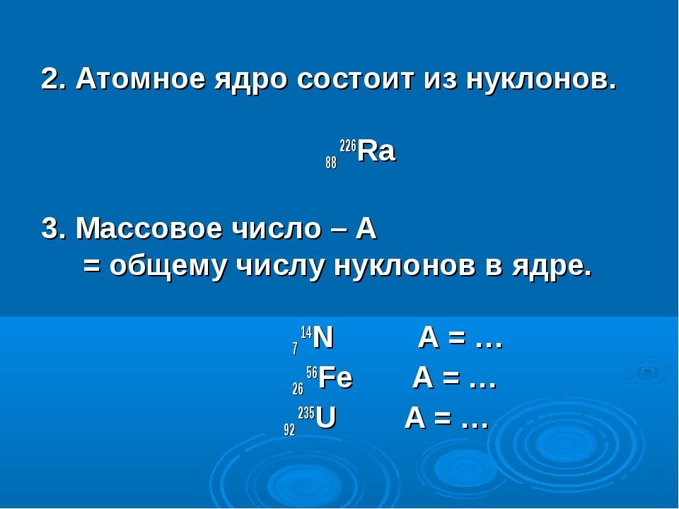 2. Атомное ядро состоит из нуклонов. 88 226Ra 3. Массовое число – А = общему...