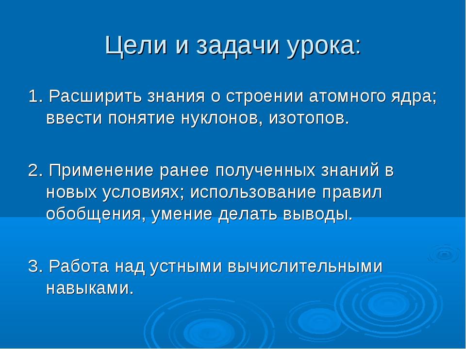 Цели и задачи урока: 1. Расширить знания о строении атомного ядра; ввести пон...