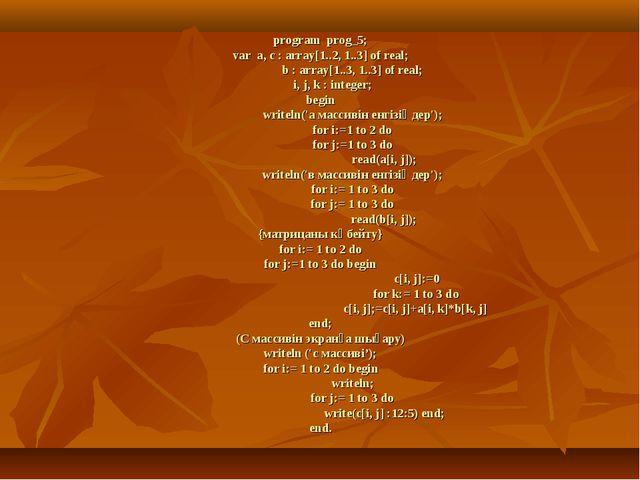 program prog_5; var a, c : array[1..2, 1..3] of real; b : array[1..3, 1..3]...