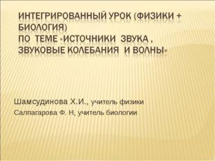 Шамсудинова Х.И., учитель физики Салпагарова Ф. Н, учитель биологии