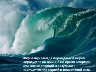 Инфразвук иногда порождается морем. Образуется он обычно во время штормов или