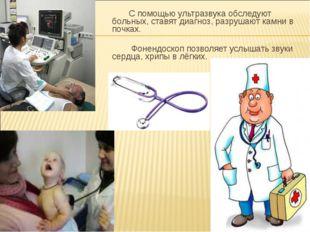 С помощью ультразвука обследуют больных, ставят диагноз, разрушают камни в п