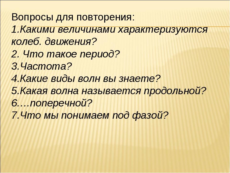 Вопросы для повторения: Какими величинами характеризуются колеб. движения? Чт...