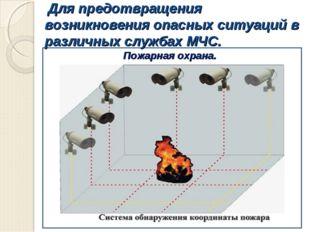 Для предотвращения возникновения опасных ситуаций в различных службах МЧС. П
