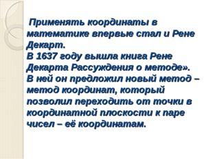 Применять координаты в математике впервые стал и Рене Декарт. В 1637 году вы