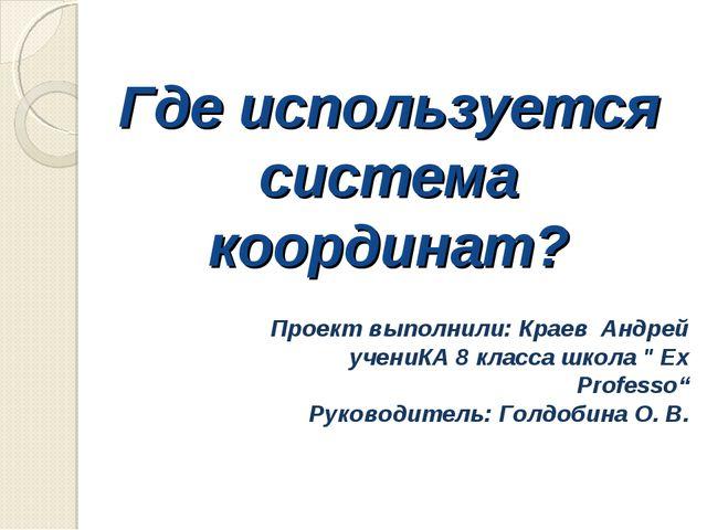Где используется система координат? Проект выполнили: Краев Андрей учениКА 8...