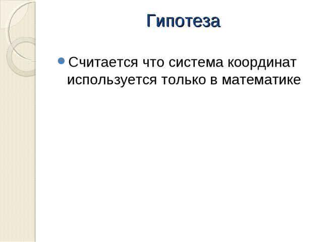 Гипотеза Считается что система координат используется только в математике