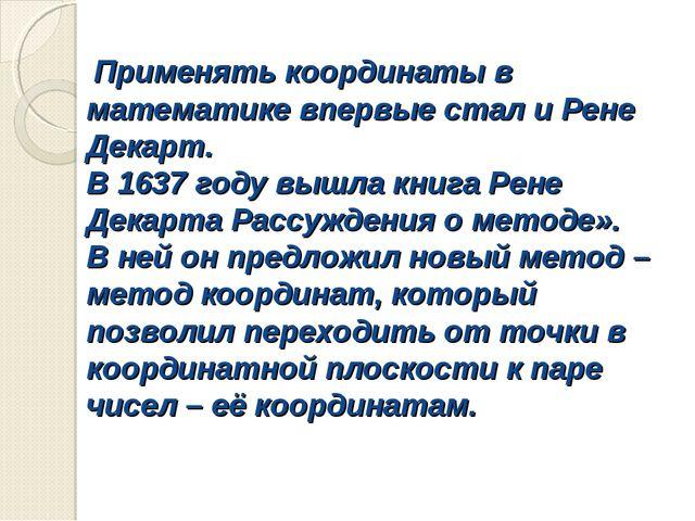 Применять координаты в математике впервые стал и Рене Декарт. В 1637 году вы...
