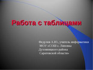 Работа с таблицами Федулов А.Ю., учитель информатики МОУ «СОШ с. Липовка Духо
