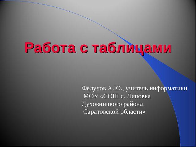 Работа с таблицами Федулов А.Ю., учитель информатики МОУ «СОШ с. Липовка Духо...