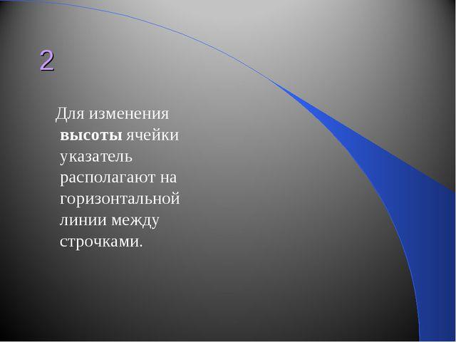 2 Для изменения высоты ячейки указатель располагают на горизонтальной линии м...