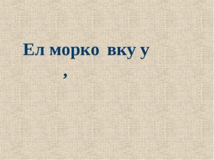 Ел м͞орко́вку у сл͞она́,