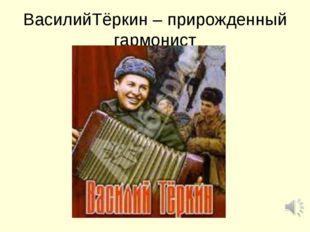 ВасилийТёркин – прирожденный гармонист