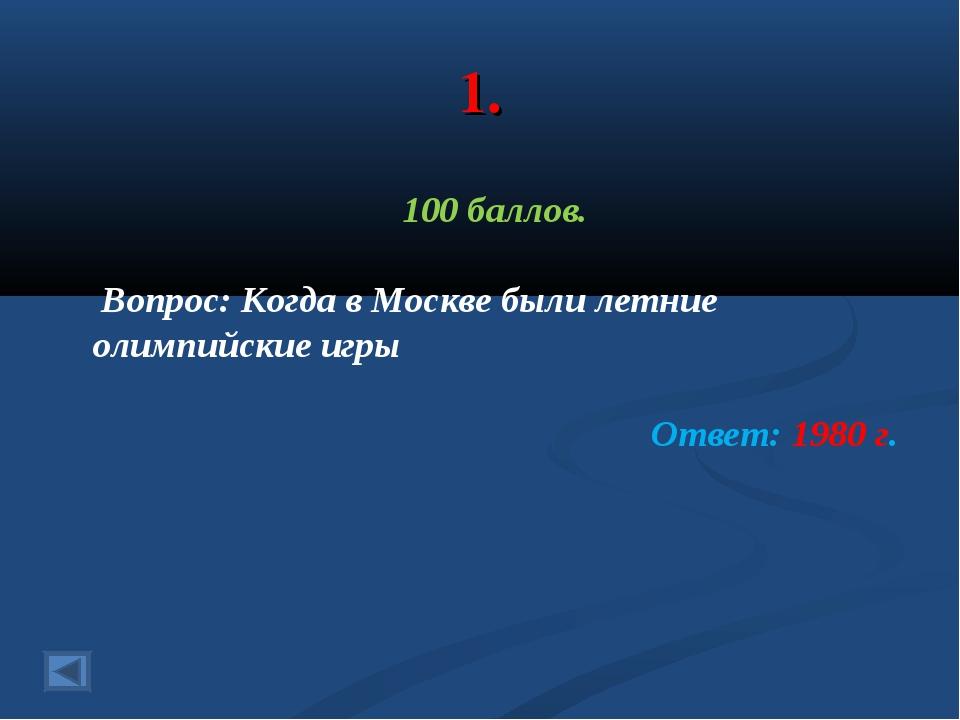 1. 100 баллов. Вопрос: Когда в Москве были летние олимпийские игры Ответ: 198...