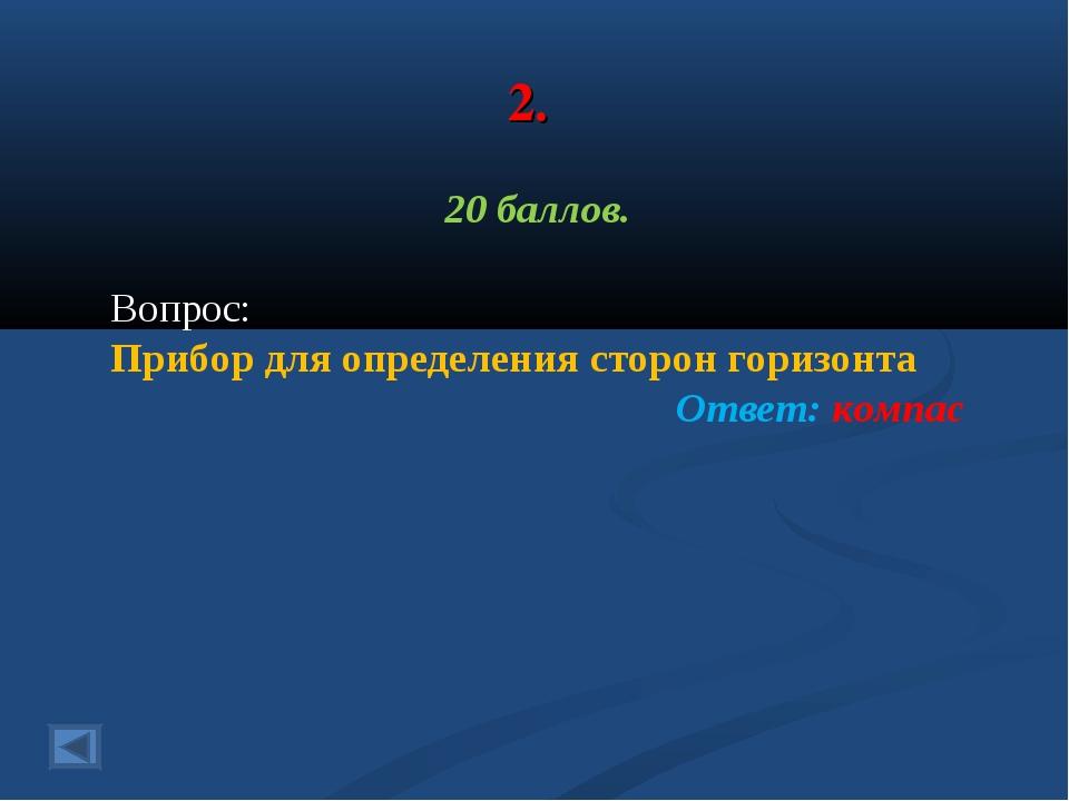2. 20 баллов. Вопрос: Прибор для определения сторон горизонта Ответ: компас