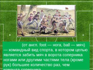 Футбо́л(от англ. foot — нога, ball — мяч) — командный вид спорта, вкотором