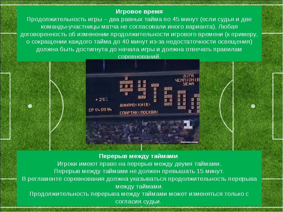 Игровое время Продолжительность игры – два равных тайма по 45 минут (если с...