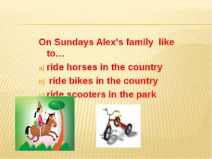 On Sundays Alex's family like to… ride horses in the country ride bikes in th