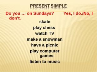 Do you … on Sundays? Yes, I do./No, I don't. skate play chess watch TV make a