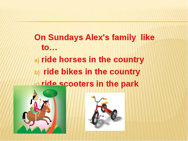 On Sundays Alex's family like to… ride horses in the country ride bikes in th...