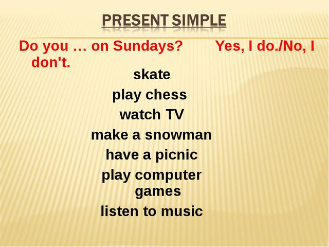 Do you … on Sundays? Yes, I do./No, I don't. skate play chess watch TV make a...