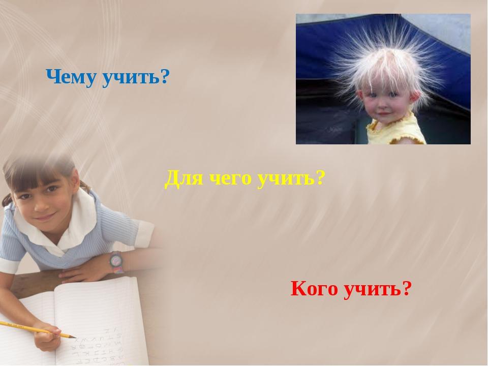Чему учить? Для чего учить? Кого учить?