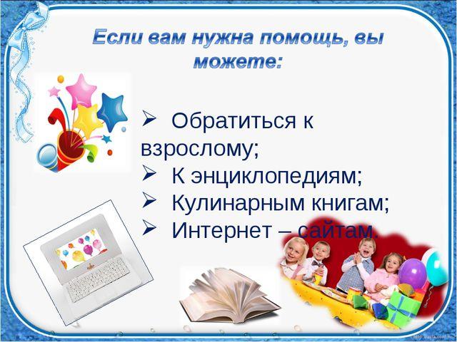 Обратиться к взрослому; К энциклопедиям; Кулинарным книгам; Интернет – сайтам.