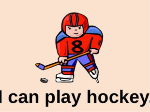 I can play hockey.