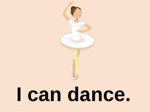I can dance.