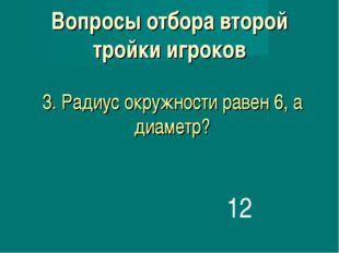 3. Радиус окружности равен 6, а диаметр? 12 Вопросы отбора второй тройки игро