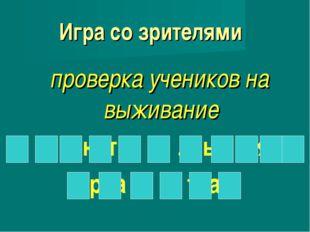 Игра со зрителями проверка учеников на выживание к о н т р о л ь н а я р а б