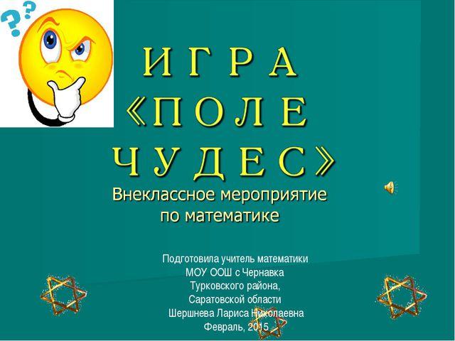Подготовила учитель математики МОУ ООШ с Чернавка Турковского района, Саратов...