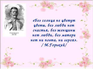 «Без солнца не цветут цветы, без любви нет счастья, без женщины нет любви, бе