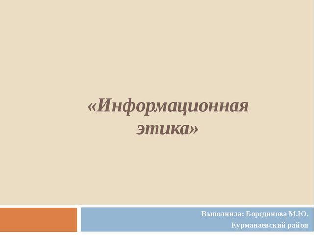«Информационная этика» Выполнила: Бородинова М.Ю. Курманаевский район