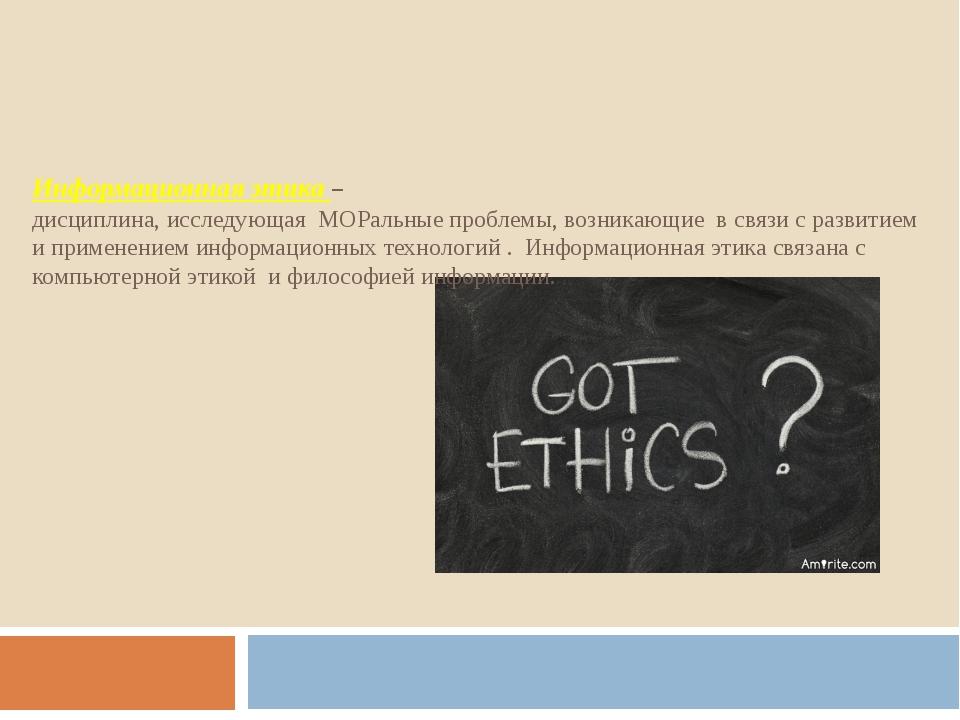 Информационная этика – дисциплина, исследующая МОРальные проблемы, возникающи...