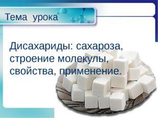 Тема урока Дисахариды: сахароза, строение молекулы, свойства, применение.