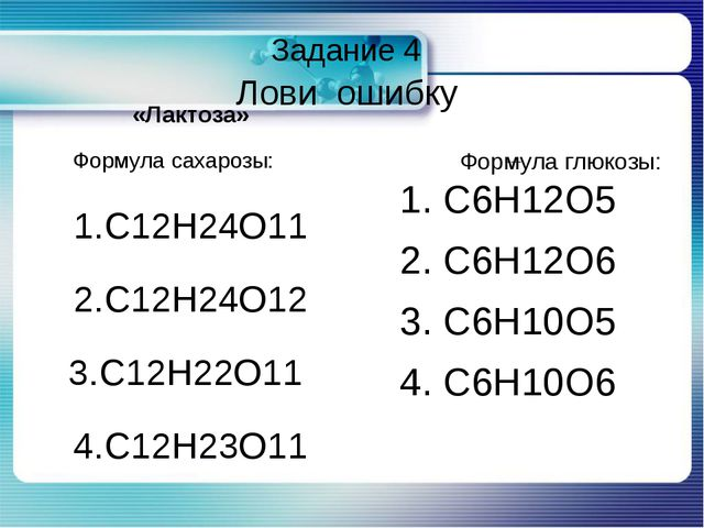 Задание 4 Лови ошибку «Лактоза» Формула сахарозы: 1.С12Н24О11 2.С12Н24О12 3....